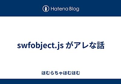 swfobject.js がアレな話 - ほむらちゃほむほむ