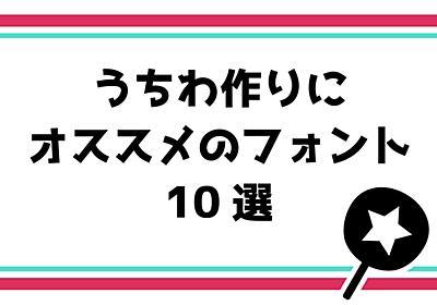 コンサート用うちわ作りにオススメのフリー文字フォント10選|てづくりうちわどっとこむ