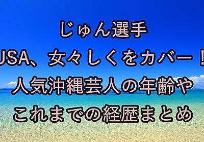 じゅん選手 USA、女々しくをカバー!人気沖縄芸人の年齢やこれまでの経歴まとめ