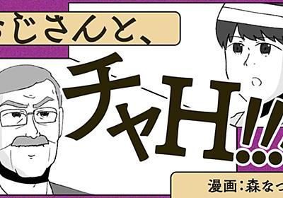 【漫画】おじさんと、チャH!!! | オモコロ