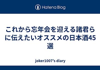 これから忘年会を迎える諸君らに伝えたいオススメの日本酒45選 - joker1007's diary