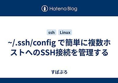 ~/.ssh/config で簡単に複数ホストへのSSH接続を管理する - すぱぶらの日記