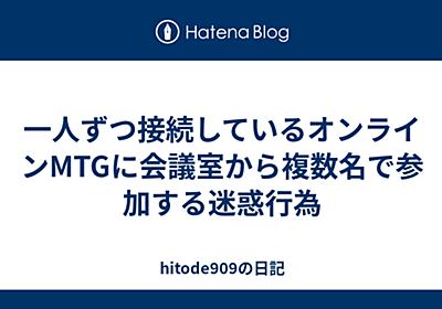 一人ずつ接続しているオンラインMTGに会議室から複数名で参加する迷惑行為 - hitode909の日記