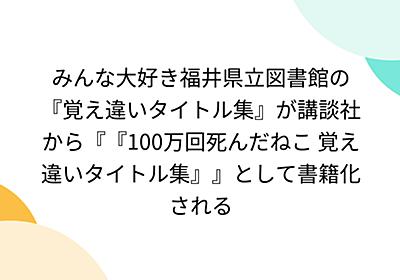 みんな大好き福井県立図書館の『覚え違いタイトル集』が講談社から『『100万回死んだねこ 覚え違いタイトル集』』として書籍化される - Togetter