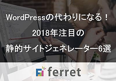 WordPressの代わりになる!2018年注目の静的サイトジェネレーター6選|ferret