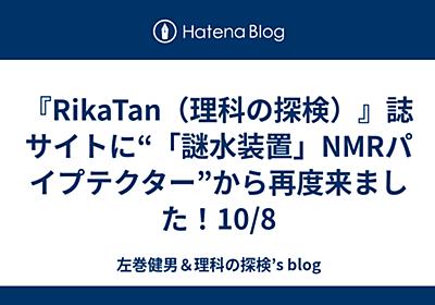 "『RikaTan(理科の探検)』誌サイトに""「謎水装置」NMRパイプテクター""から再度来ました!10/8 - 左巻健男&理科の探検's blog"