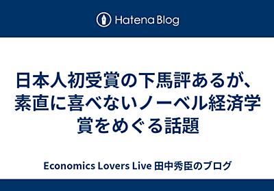 日本人初受賞の下馬評あるが、素直に喜べないノーベル経済学賞をめぐる話題 - Economics Lovers Live 田中秀臣のブログ