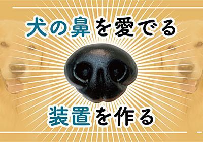 【工作】犬の鼻を愛でる装置を作りました | オモコロ