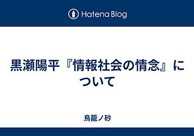 黒瀬陽平『情報社会の情念』について - 鳥籠ノ砂