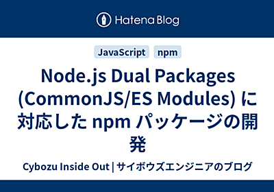 Node.js Dual Packages (CommonJS/ES Modules) に対応した npm パッケージの開発 - Cybozu Inside Out   サイボウズエンジニアのブログ