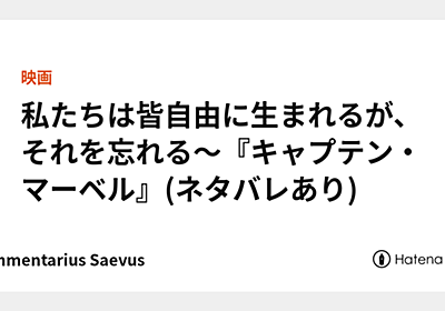 私たちは皆自由に生まれるが、それを忘れる~『キャプテン・マーベル』(ネタバレあり) - Commentarius Saevus