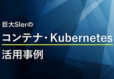 なぜ金融系プロジェクトで先進のコンテナ技術を選択したのか (1/2):巨大SIerのコンテナ・Kubernetes活用事例(2) - @IT