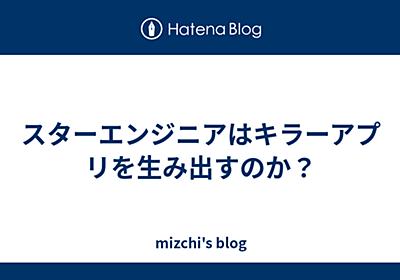 スターエンジニアはキラーアプリを生み出すのか? - mizchi's blog