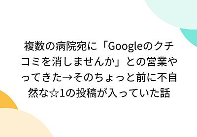 複数の病院宛に「Googleのクチコミを消しませんか」との営業やってきた→そのちょっと前に不自然な☆1の投稿が入っていた話 - Togetter