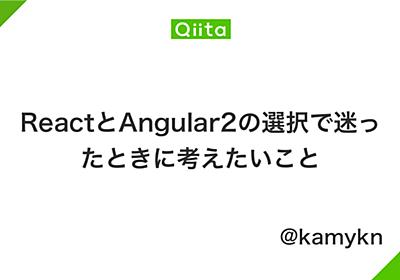 ReactとAngular2の選択で迷ったときに考えたいこと - Qiita
