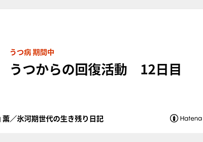 うつからの回復活動 12日目 - 久山 薫/氷河期世代の生き残り日記