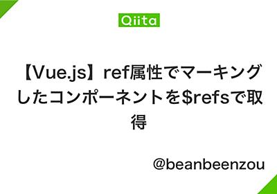 【Vue.js】ref属性でマーキングしたコンポーネントを$refsで取得 - Qiita