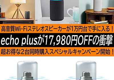 Amazon echo plusが17980円OFFの衝撃。同時購入で高音質Wi-Fiステレオ環境が1万円台で手に入る! | ハイパーガジェット通信