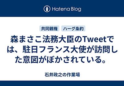 森まさこ法務大臣のTweetでは、駐日フランス大使が訪問した意図がぼかされている。 - ishiimasa's blog