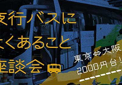 夜行バスによくあること座談会【東京⇔大阪2000円台!?】 - イーアイデムの地元メディア「ジモコロ」