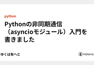 Pythonの非同期通信(asyncioモジュール)入門を書きました - ゆくゆくは有へと