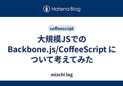 大規模JSでのBackbone.js/CoffeeScript について考えてみた - mizchi log
