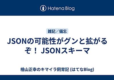 JSONの可能性がグンと拡がるぞ! JSONスキーマ - 檜山正幸のキマイラ飼育記 (はてなBlog)