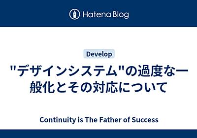 """""""デザインシステム""""の過度な一般化とその対応について - Continuity is The Father of Success"""