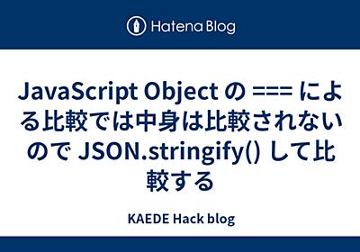 JavaScript Object の === による比較では中身は比較されないので JSON.stringify() して比較する - KAEDE Hack blog