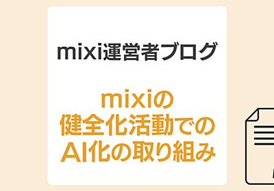 mixi の「健全化活動」と、機械学習を利用した「規約違反投稿の検出」の取り組み | mixi運営者ブログ | mixi公式サイト
