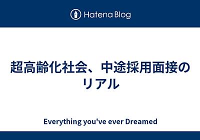 超高齢化社会、中途採用面接のリアル - Everything you've ever Dreamed