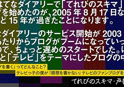 テレビっ子の僕が「感想を書かない」テレビのファンブログを始めた理由|てれびのスキマ・戸部田誠 - 週刊はてなブログ