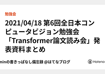 2021/04/18 第6回全日本コンピュータビジョン勉強会「Transformer論文読み会」発表資料まとめ - takminの書きっぱなし備忘録 @はてなブログ
