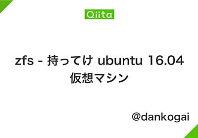 zfs - 持ってけ ubuntu 16.04 仮想マシン - Qiita