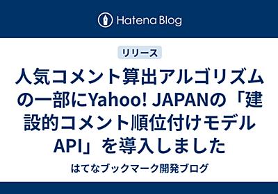人気コメント算出アルゴリズムの一部にYahoo! JAPANの「建設的コメント順位付けモデルAPI」を導入しました - はてなブックマーク開発ブログ