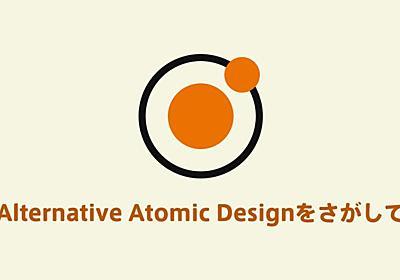 Alternative Atomic Designをさがして   よりデザイン