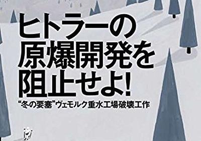 """『ヒトラーの原爆開発を阻止せよ! """"冬の要塞""""ヴェモルク重水工場破壊工作』戦記物では収まらない大作!! - HONZ"""