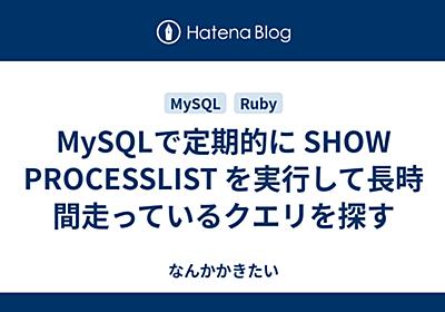 MySQLで定期的に SHOW PROCESSLIST を実行して長時間走っているクエリを探す - なんかかきたい