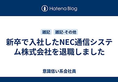 新卒で入社したNEC通信システム株式会社を退職しました - 意識低い系会社員