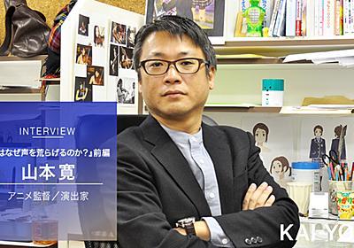 山本寛インタビュー【前編】「クリエイターやファンを舐めた結果アニメが衰退した」 - KAI-YOU.net