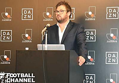 DAZN、英国企業ながらプレミアリーグ放映権を持たない理由。その裏に見えるJリーグ参入の真意 | フットボールチャンネル