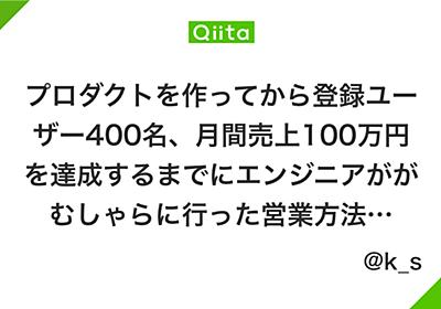 プロダクトを作ってから登録ユーザー400名、月間売上100万円を達成するまでにエンジニアががむしゃらに行った営業方法のメモ書き - Qiita