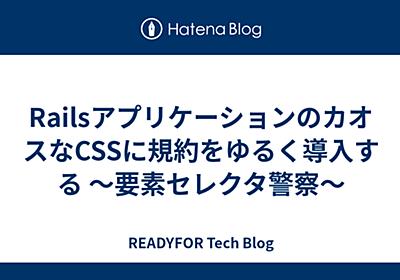 RailsアプリケーションのカオスなCSSに規約をゆるく導入する 〜要素セレクタ警察〜 - READYFOR Tech Blog