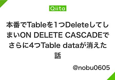 本番でTableを1つDeleteしてしまいON DELETE CASCADEでさらに4つTable dataが消えた話 - Qiita