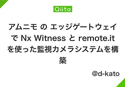 アムニモ の エッジゲートウェイで Nx Witness と remote.it を使った監視カメラシステムを構築 - Qiita