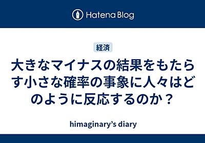 大きなマイナスの結果をもたらす小さな確率の事象に人々はどのように反応するのか? - himaginary's diary