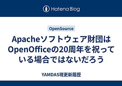 Apacheソフトウェア財団はOpenOfficeの20周年を祝っている場合ではないだろう - YAMDAS現更新履歴