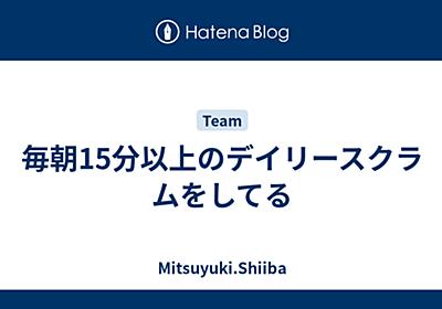 毎朝15分以上のデイリースクラムをしてる - Mitsuyuki.Shiiba
