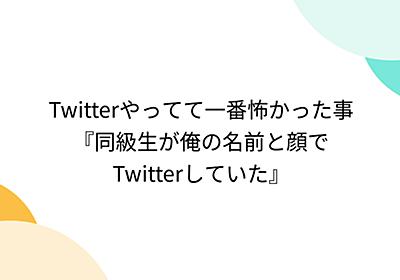 Twitterやってて一番怖かった事『同級生が俺の名前と顔でTwitterしていた』