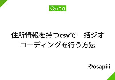 住所情報を持つcsvで一括ジオコーディングを行う方法 - Qiita